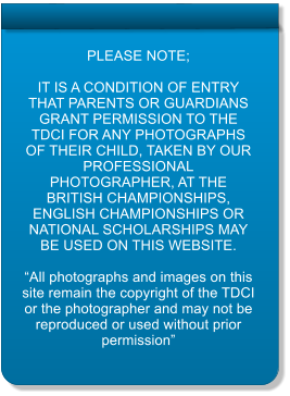 "PLEASE NOTE;  IT IS A CONDITION OF ENTRY THAT PARENTS OR GUARDIANS GRANT PERMISSION TO THE TDCI FOR ANY PHOTOGRAPHS OF THEIR CHILD, TAKEN BY OUR PROFESSIONAL PHOTOGRAPHER, AT THE BRITISH CHAMPIONSHIPS, ENGLISH CHAMPIONSHIPS OR NATIONAL SCHOLARSHIPS MAY BE USED ON THIS WEBSITE.  ""All photographs and images on this site remain the copyright of the TDCI or the photographer and may not be reproduced or used without prior permission"""